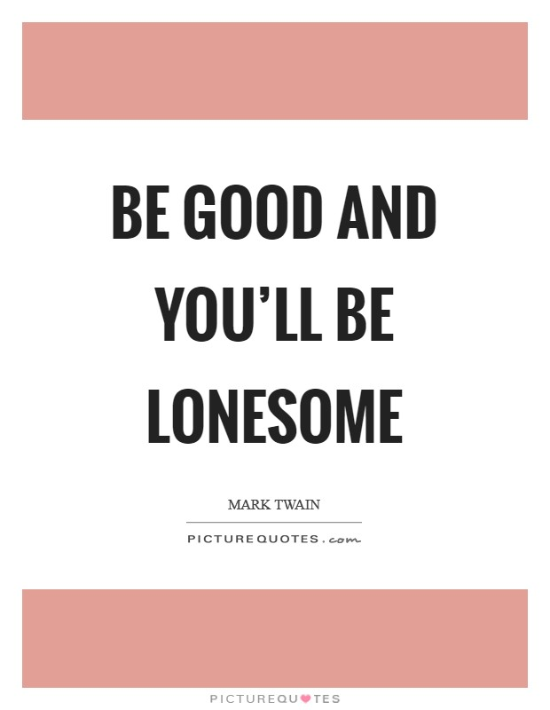 Be good and you'll be lonesome Picture Quote #1