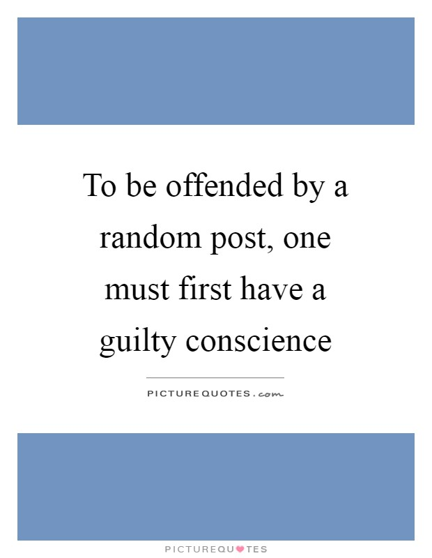 To be offended by a random post, one must first have a guilty conscience Picture Quote #1