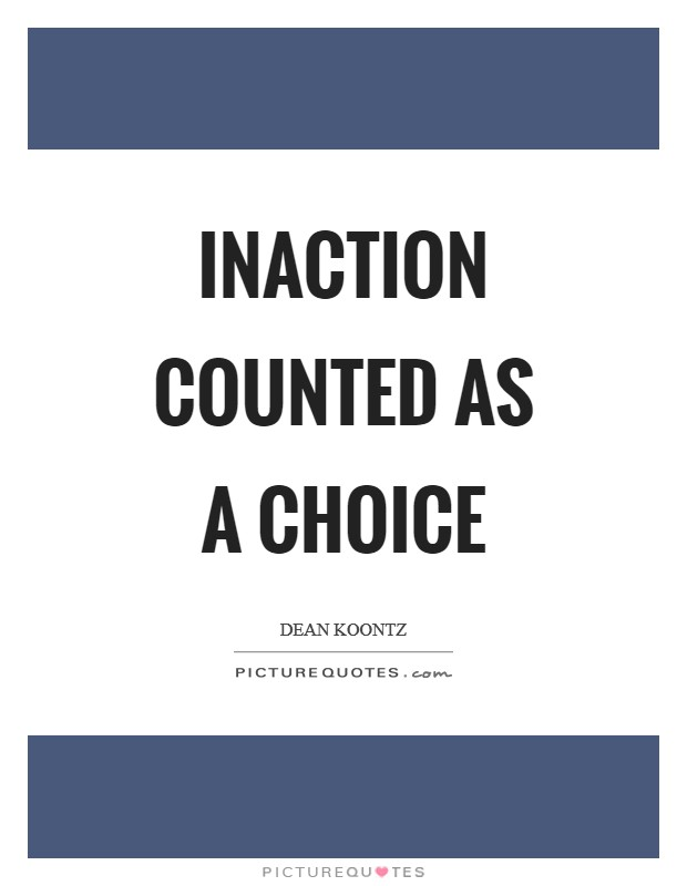 Inaction counted as a choice Picture Quote #1