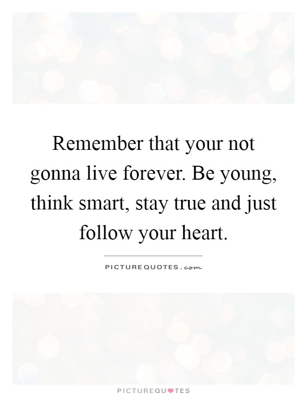 Remember that your not gonna live forever. Be young, think smart, stay true and just follow your heart Picture Quote #1