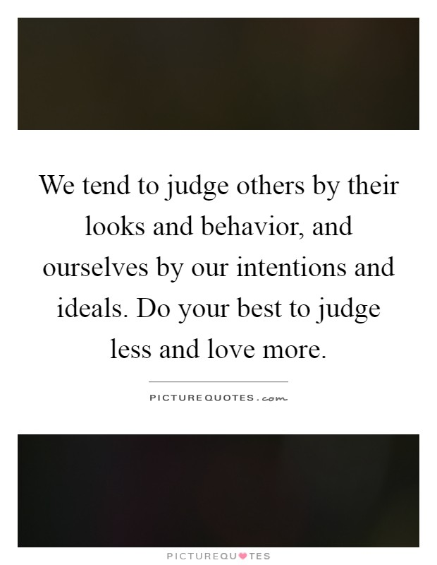 We tend to judge others by their looks and behavior, and ourselves by our intentions and ideals. Do your best to judge less and love more Picture Quote #1