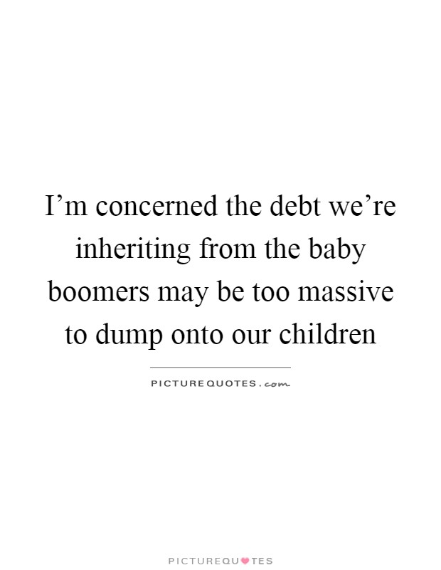 I'm concerned the debt we're inheriting from the baby boomers may be too massive to dump onto our children Picture Quote #1