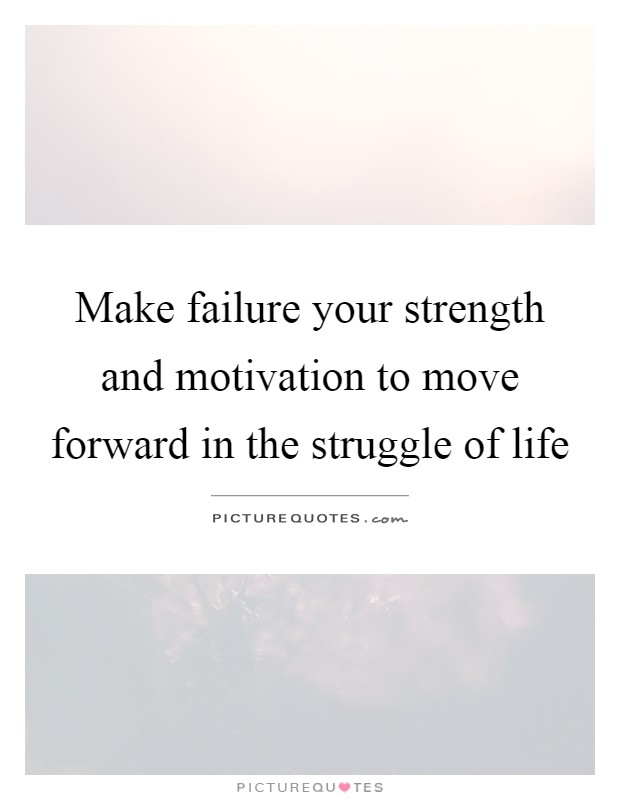 Make failure your strength and motivation to move forward in the struggle of life Picture Quote #1