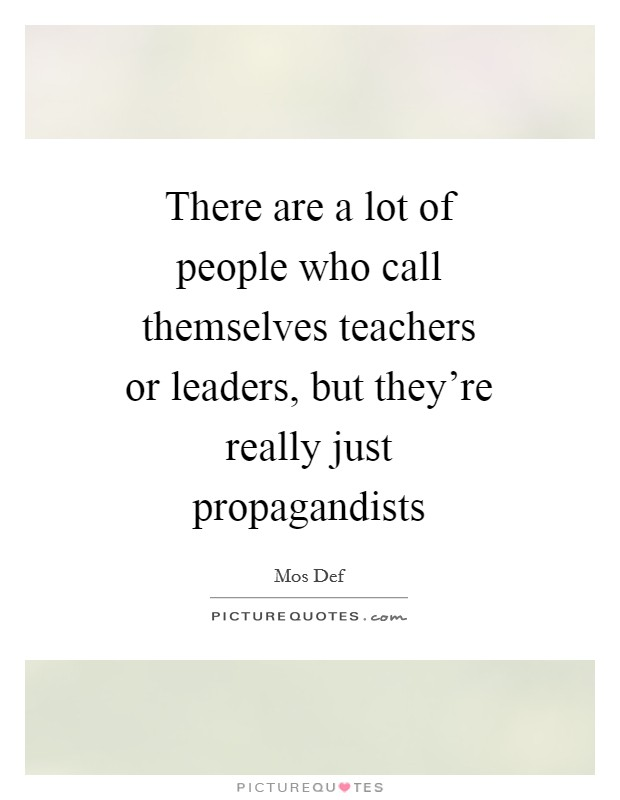 There are a lot of people who call themselves teachers or leaders, but they're really just propagandists Picture Quote #1