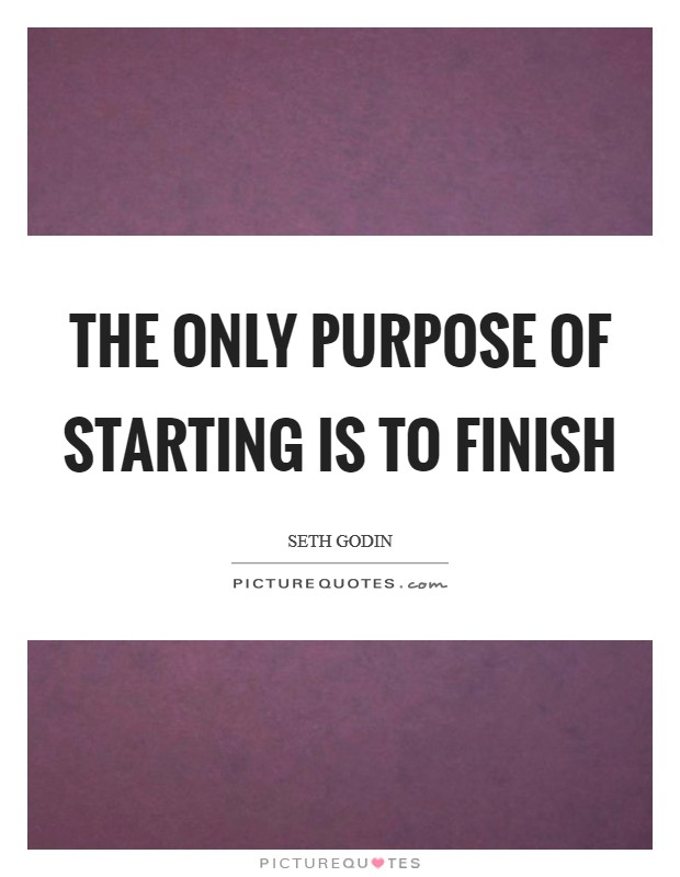 The only purpose of starting is to finish Picture Quote #1