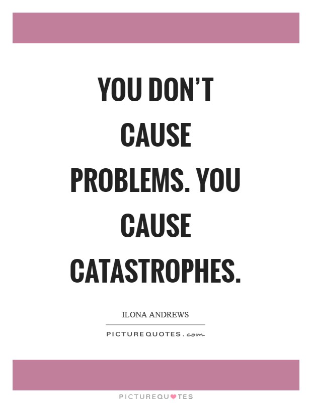 You don't cause problems. You cause catastrophes Picture Quote #1