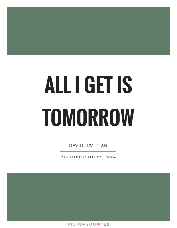 All I get is tomorrow Picture Quote #1