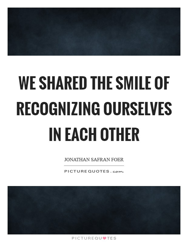 We shared the smile of recognizing ourselves in each other Picture Quote #1