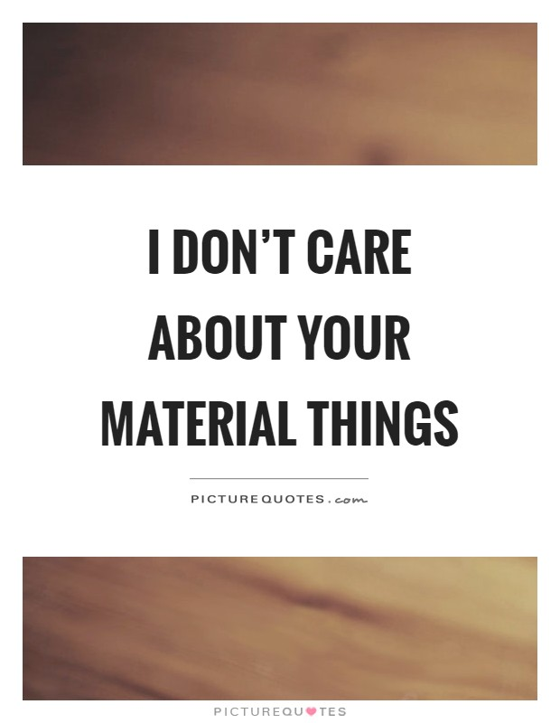 I don't care about your material things Picture Quote #1