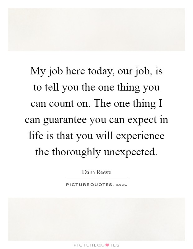 My job here today, our job, is to tell you the one thing you can count on. The one thing I can guarantee you can expect in life is that you will experience the thoroughly unexpected Picture Quote #1