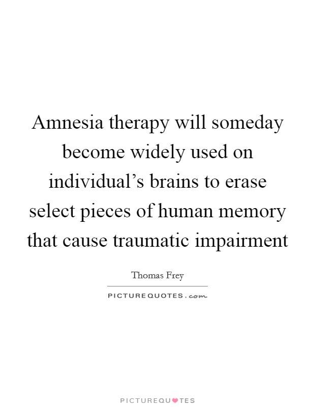 Amnesia therapy will someday become widely used on individual's brains to erase select pieces of human memory that cause traumatic impairment Picture Quote #1