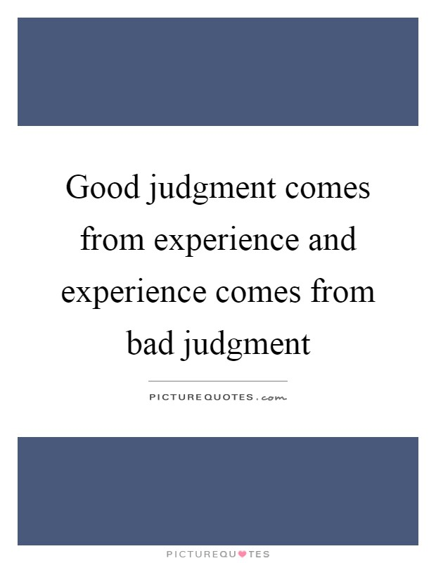 Good judgment comes from experience and experience comes from bad judgment Picture Quote #1