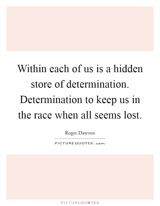 Within each of us is a hidden store of determination. Determination to keep us in the race when all seems lost Picture Quote #1