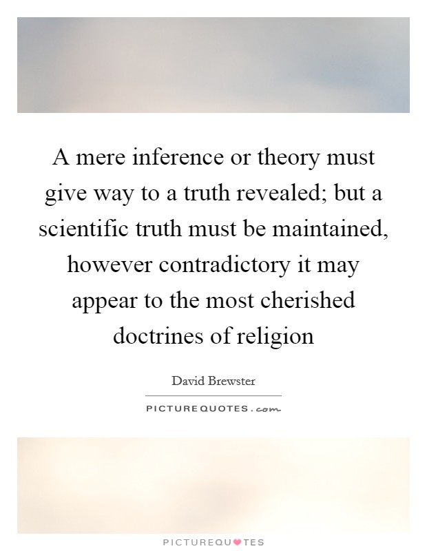A mere inference or theory must give way to a truth revealed; but a scientific truth must be maintained, however contradictory it may appear to the most cherished doctrines of religion Picture Quote #1