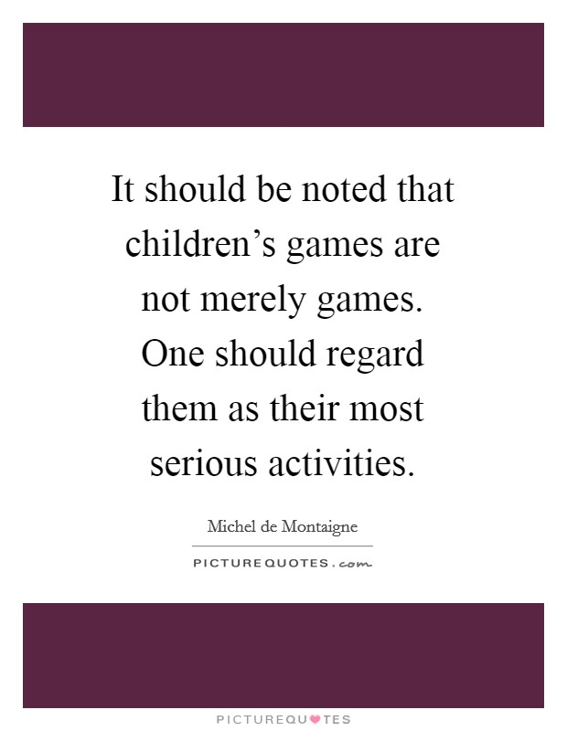 It should be noted that children's games are not merely games. One should regard them as their most serious activities Picture Quote #1