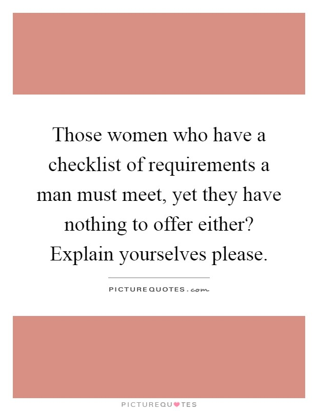 Those women who have a checklist of requirements a man must meet, yet they have nothing to offer either? Explain yourselves please Picture Quote #1