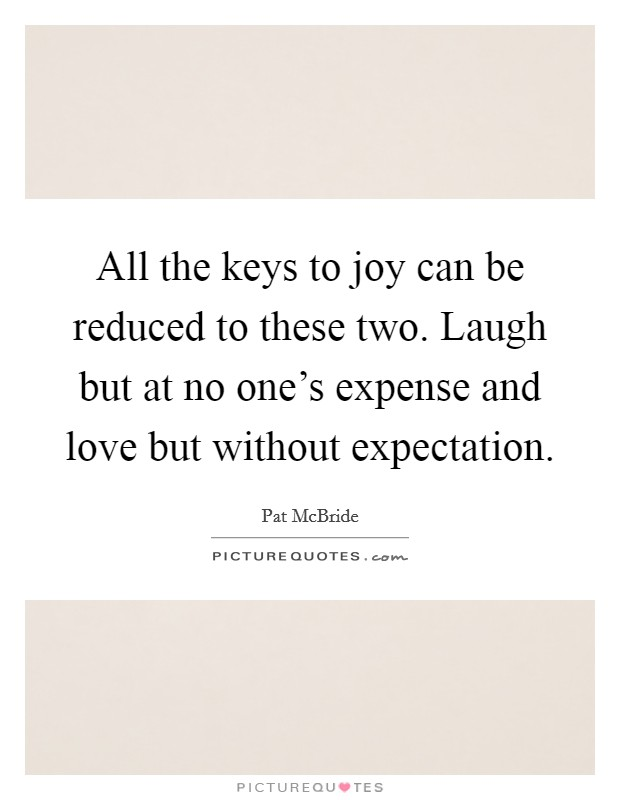 All the keys to joy can be reduced to these two. Laugh but at no one's expense and love but without expectation Picture Quote #1