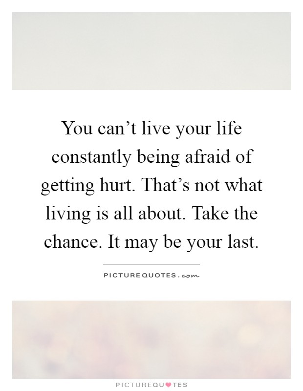 You can't live your life constantly being afraid of getting hurt. That's not what living is all about. Take the chance. It may be your last Picture Quote #1