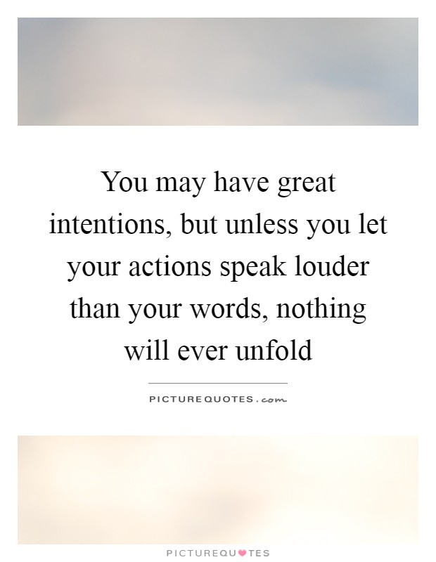 You may have great intentions, but unless you let your actions speak louder than your words, nothing will ever unfold Picture Quote #1