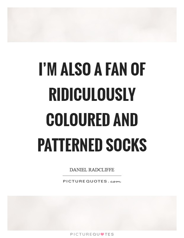 I'm also a fan of ridiculously coloured and patterned socks Picture Quote #1