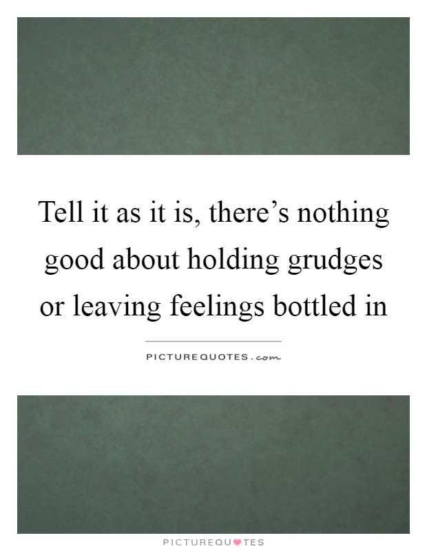Tell it as it is, there's nothing good about holding grudges or leaving feelings bottled in Picture Quote #1