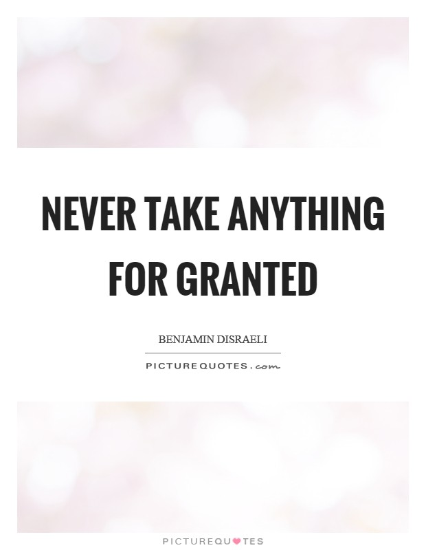 Never take anything for granted Picture Quote #1