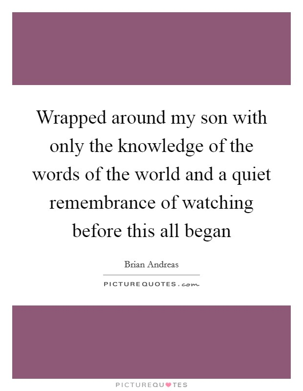 Wrapped around my son with only the knowledge of the words of the world and a quiet remembrance of watching before this all began Picture Quote #1