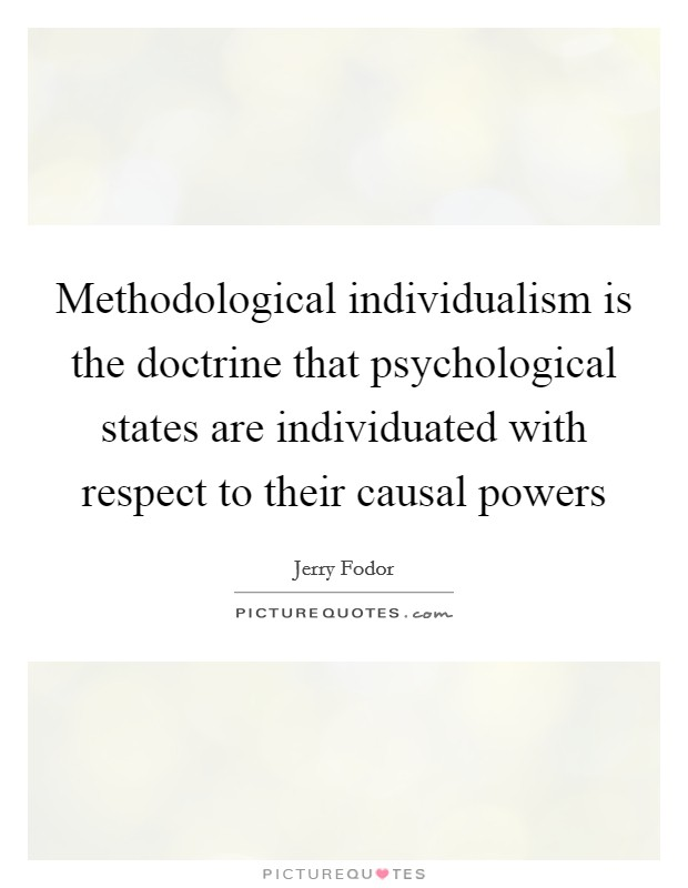 Methodological individualism is the doctrine that psychological states are individuated with respect to their causal powers Picture Quote #1