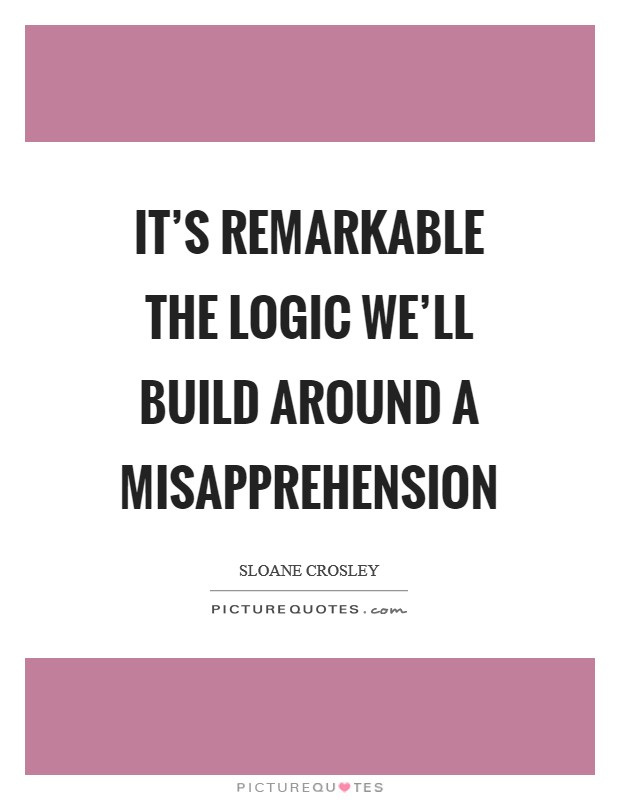 It's remarkable the logic we'll build around a misapprehension Picture Quote #1