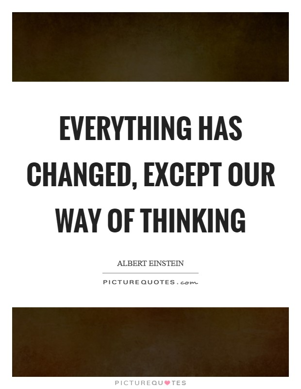 Everything has changed, except our way of thinking Picture Quote #1
