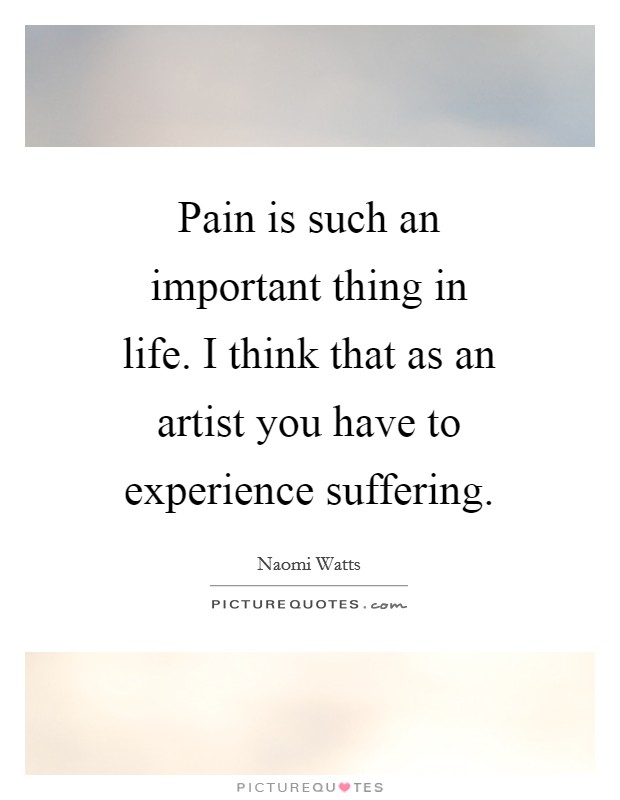 Pain is such an important thing in life. I think that as an artist you have to experience suffering Picture Quote #1