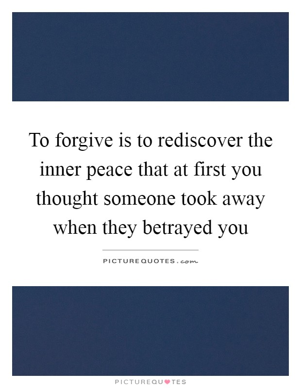 To forgive is to rediscover the inner peace that at first you thought someone took away when they betrayed you Picture Quote #1