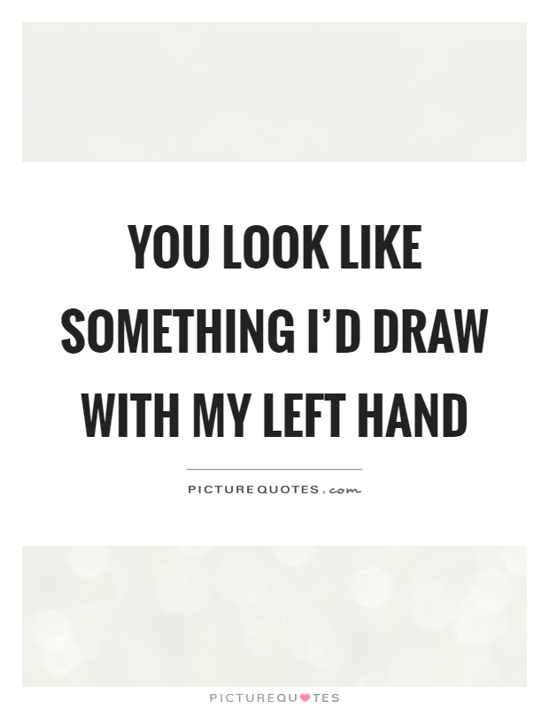 You look like something I'd draw with my left hand Picture Quote #1