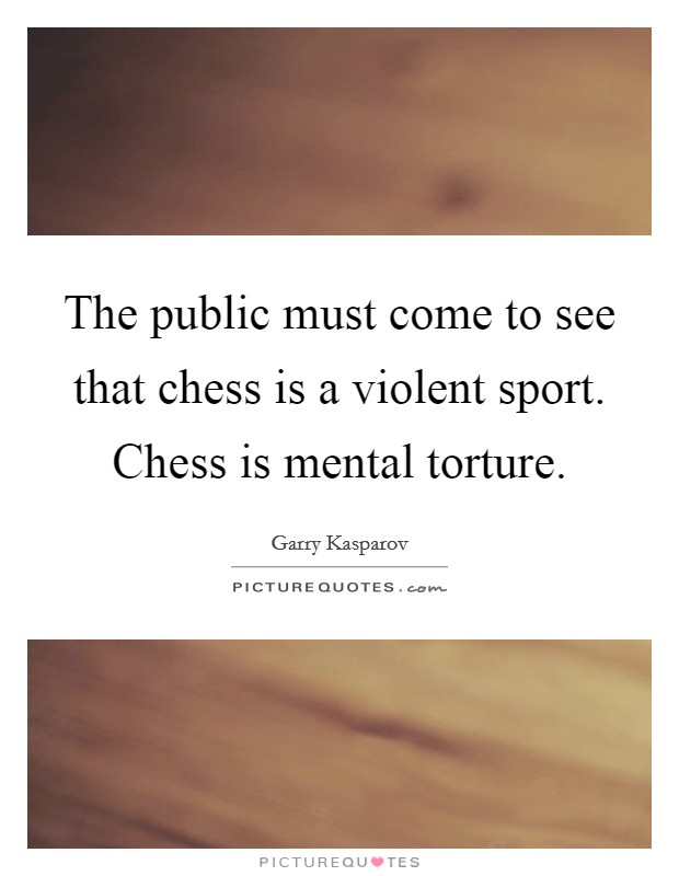 The public must come to see that chess is a violent sport. Chess is mental torture Picture Quote #1