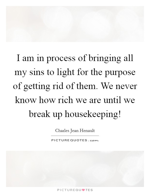 I am in process of bringing all my sins to light for the purpose of getting rid of them. We never know how rich we are until we break up housekeeping! Picture Quote #1