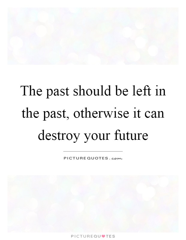 The past should be left in the past, otherwise it can destroy your future Picture Quote #1