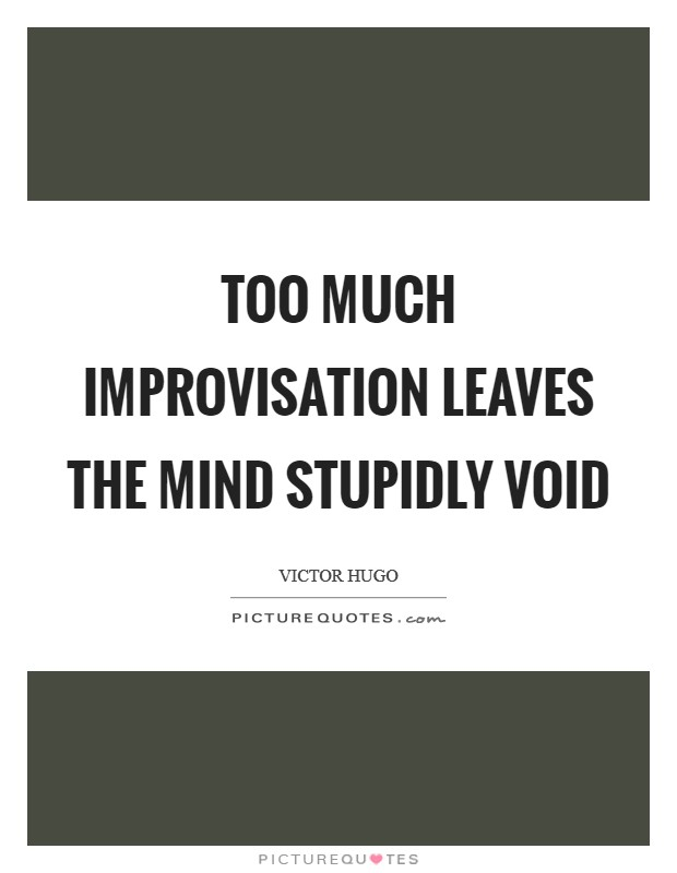 Too much improvisation leaves the mind stupidly void Picture Quote #1