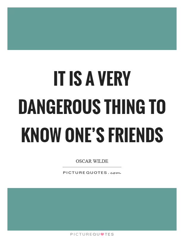 It is a very dangerous thing to know one's friends Picture Quote #1