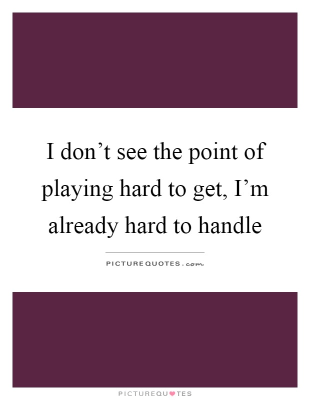 I don't see the point of playing hard to get, I'm already hard to handle Picture Quote #1