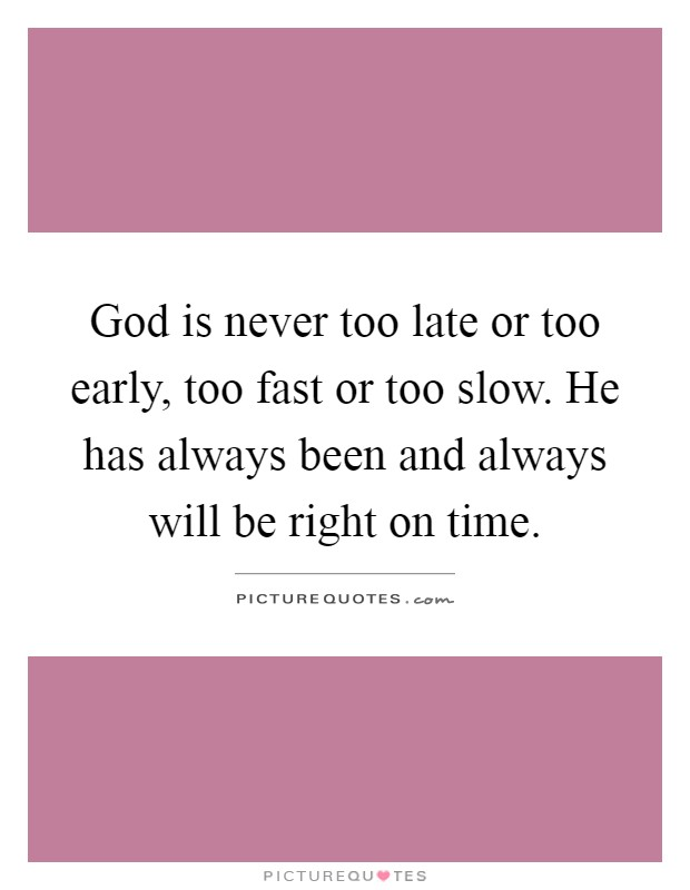 God is never too late or too early, too fast or too slow. He has always been and always will be right on time Picture Quote #1