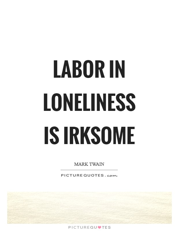 Labor in loneliness is irksome Picture Quote #1