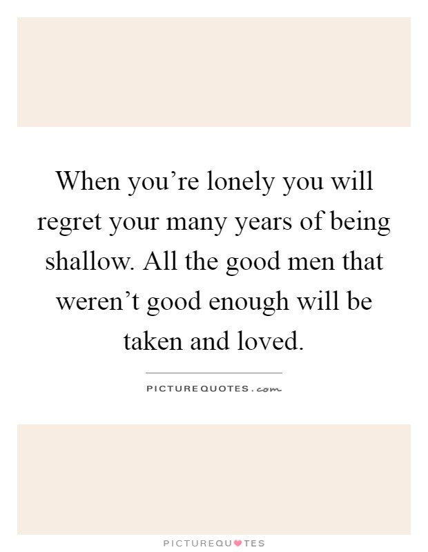 When you're lonely you will regret your many years of being shallow. All the good men that weren't good enough will be taken and loved Picture Quote #1