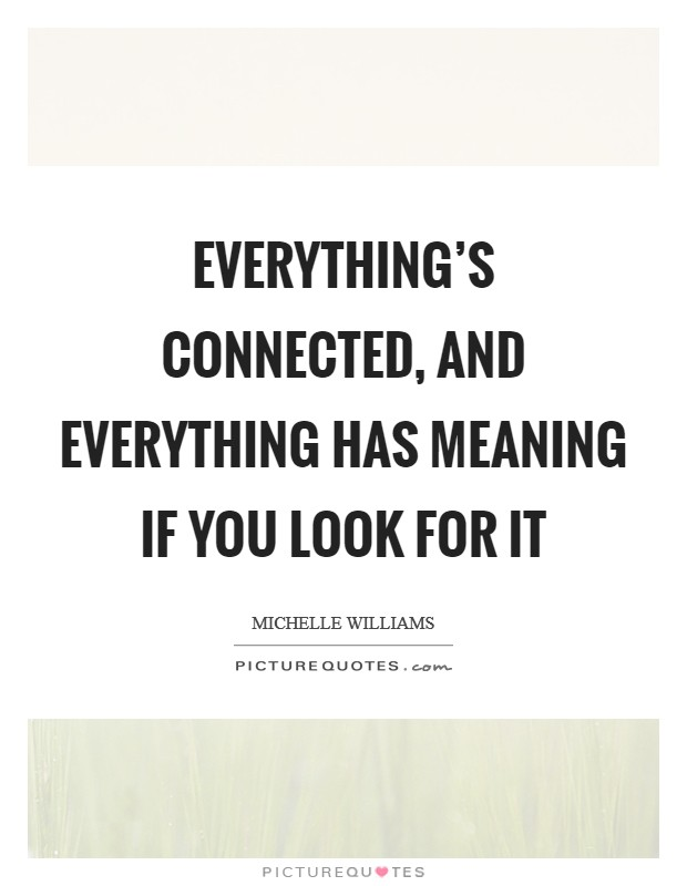 Everything's connected, and everything has meaning if you look for it Picture Quote #1