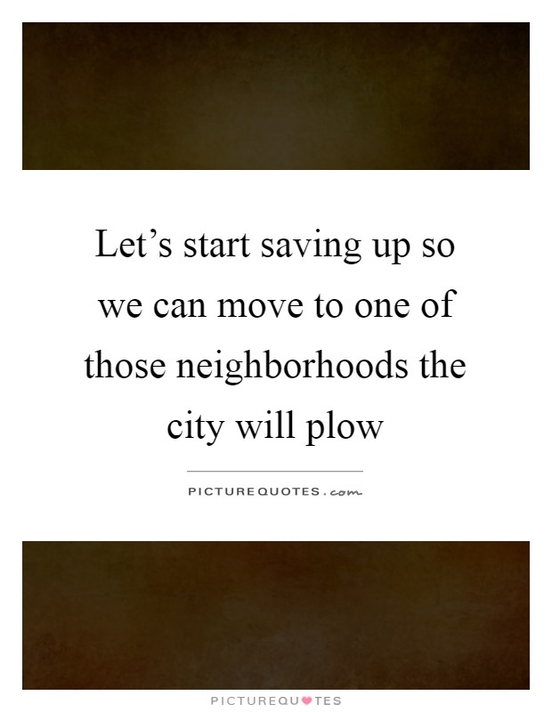 Let's start saving up so we can move to one of those neighborhoods the city will plow Picture Quote #1