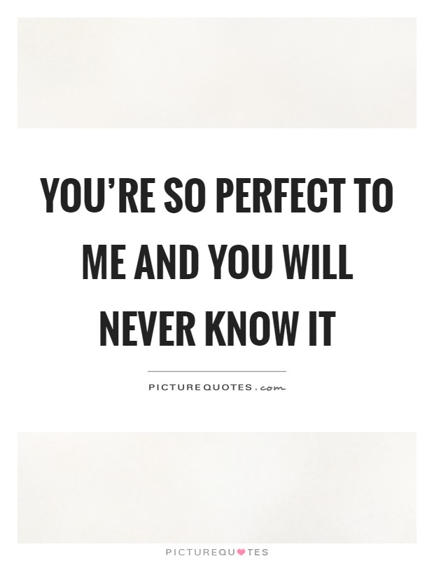 You're so perfect to me and you will never know it Picture Quote #1