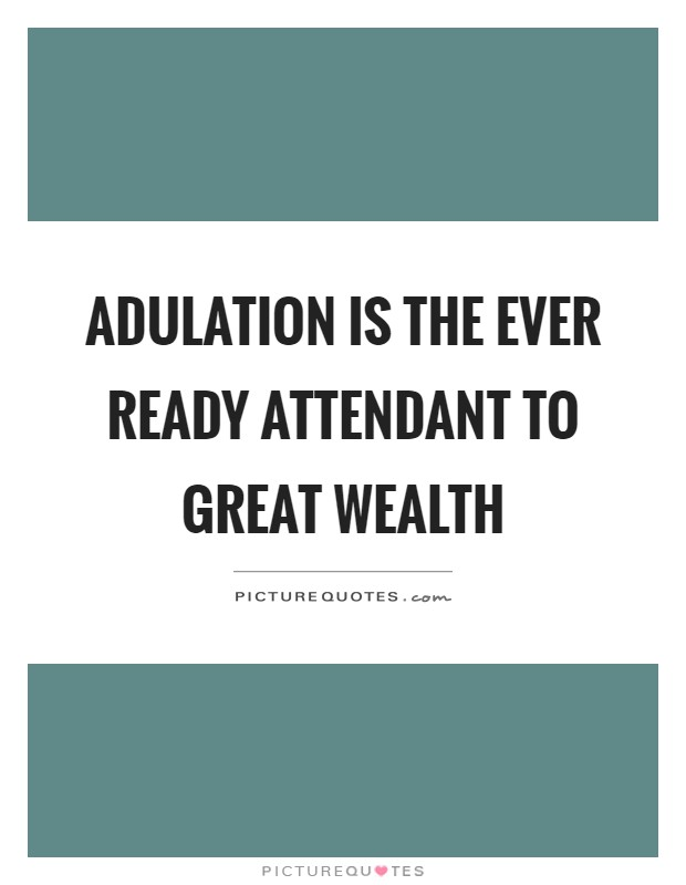 Adulation is the ever ready attendant to great wealth Picture Quote #1