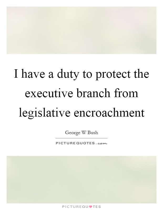I have a duty to protect the executive branch from legislative encroachment Picture Quote #1