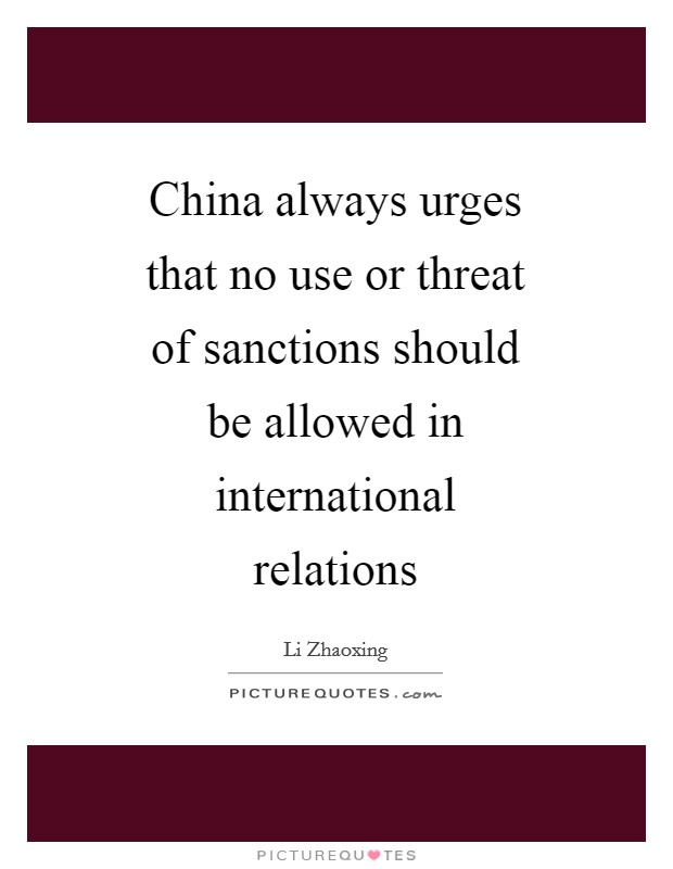 China always urges that no use or threat of sanctions should be allowed in international relations Picture Quote #1