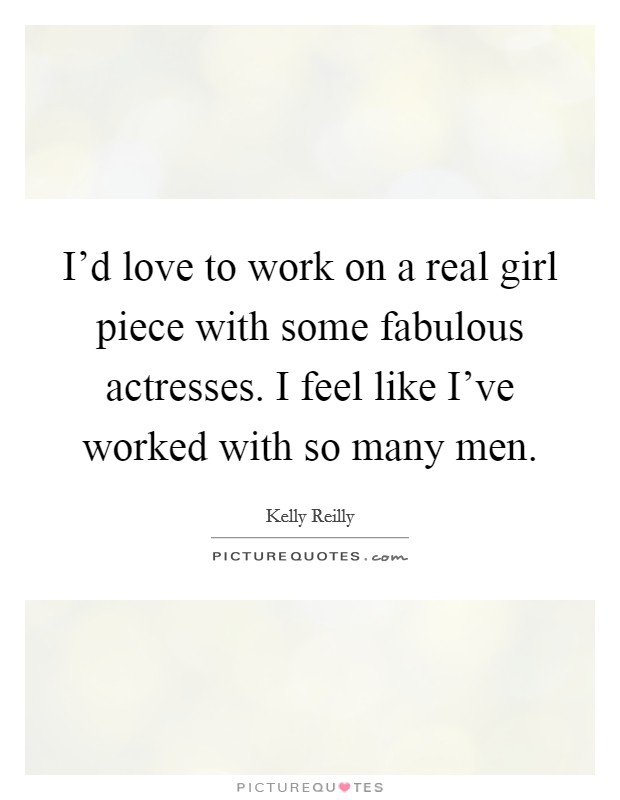 I'd love to work on a real girl piece with some fabulous actresses. I feel like I've worked with so many men Picture Quote #1