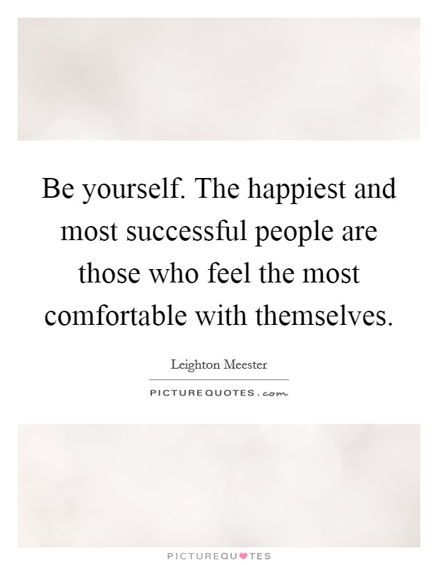 Be yourself. The happiest and most successful people are those who feel the most comfortable with themselves Picture Quote #1